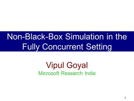 1 Vipul Goyal Microsoft Research India Non-Black-Box Simulation in the Fully Concurrent Setting.