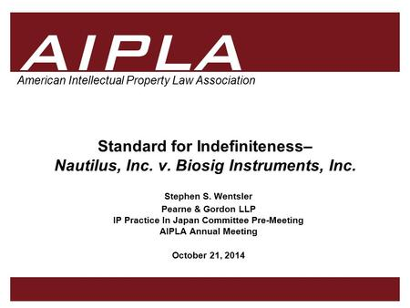 1 1 1 AIPLA American Intellectual Property Law Association Standard for Indefiniteness– Nautilus, Inc. v. Biosig Instruments, Inc. Stephen S. Wentsler.