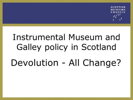 Instrumental Museum and Galley policy in Scotland Devolution - All Change?