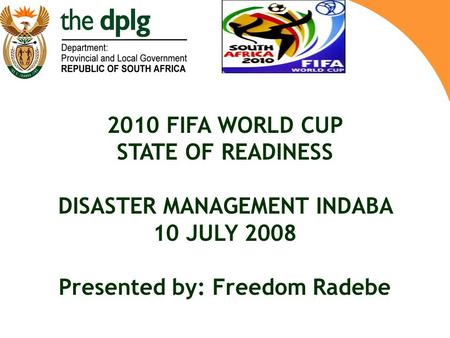 2010 FIFA WORLD CUP STATE OF READINESS DISASTER MANAGEMENT INDABA 10 JULY 2008 Presented by: Freedom Radebe.