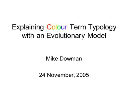 Explaining Colour Term Typology with an Evolutionary Model Mike Dowman 24 November, 2005.