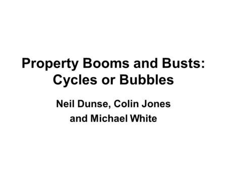 Property Booms and Busts: Cycles or Bubbles Neil Dunse, Colin Jones and Michael White.