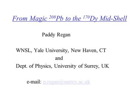 From Magic 208 Pb to the 170 Dy Mid-Shell Paddy Regan WNSL, Yale University, New Haven, CT and Dept. of Physics, University of Surrey, UK
