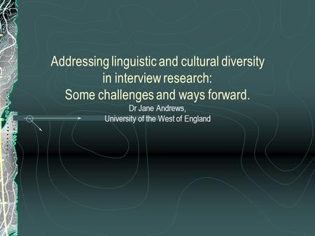Addressing linguistic and cultural diversity in interview research: Some challenges and ways forward. Dr Jane Andrews, University of the West of England.