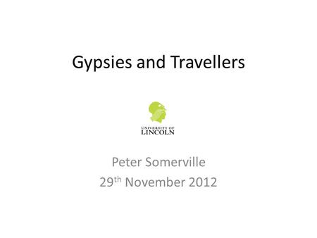 Gypsies and Travellers Peter Somerville 29 th November 2012.