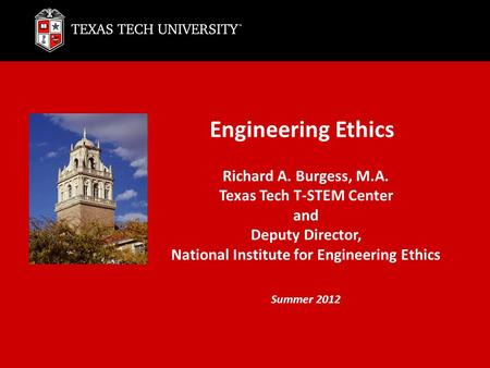 Engineering Ethics Richard A. Burgess, M.A. Texas Tech T-STEM Center and Deputy Director, National Institute for Engineering Ethics Summer 2012.