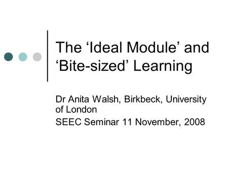 The 'Ideal Module' and 'Bite-sized' Learning Dr Anita Walsh, Birkbeck, University of London SEEC Seminar 11 November, 2008.
