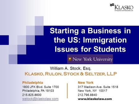 Starting a Business in the US: Immigration Issues for Students William A. Stock, Esq. Klasko, Rulon, Stock & Seltzer, LLP Philadelphia New York 1800 JFK.