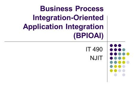 Business Process Integration-Oriented Application Integration (BPIOAI) IT 490 NJIT.