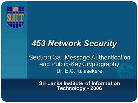 453 Network Security Section 3a: Message Authentication and Public-Key Cryptography Dr. E.C. Kulasekere Sri Lanka Institute of Information Technology -