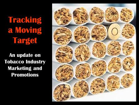 Tracking a Moving Target An update on Tobacco Industry Marketing and Promotions.