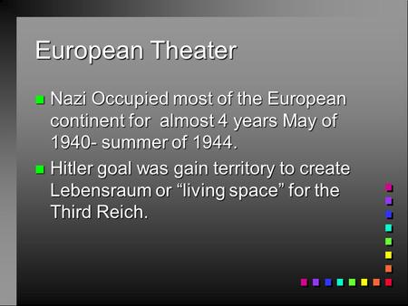European Theater Nazi Occupied most of the European continent for almost 4 years May of 1940- summer of 1944. Hitler goal was gain territory to create.