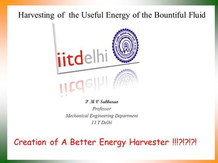Creation of A Better Energy Harvester !!!?!?!?! P M V Subbarao Professor Mechanical Engineering Department I I T Delhi Harvesting of the Useful Energy.