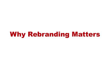 Why Rebranding Matters. Our brand is arguably our most important asset.