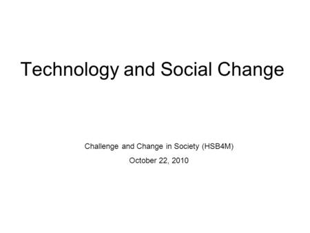 Technology and Social Change Challenge and Change in Society (HSB4M) October 22, 2010.