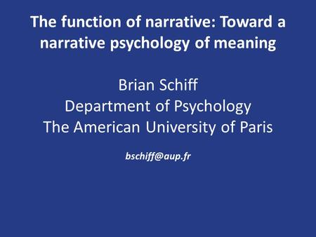 The function of narrative: Toward a narrative psychology of meaning Brian Schiff Department of Psychology The American University of Paris