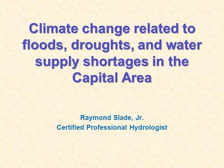 Climate change related to floods, droughts, and water supply shortages in the Capital Area Raymond Slade, Jr. Certified Professional Hydrologist.