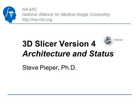 NA-MIC National Alliance for Medical Image Computing  3D Slicer Version 4 Architecture and Status Steve Pieper, Ph.D.