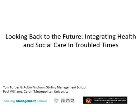 Looking Back to the Future: Integrating Health and Social Care In Troubled Times Tom Forbes & Robin Fincham, Stirling Management School Paul Williams,