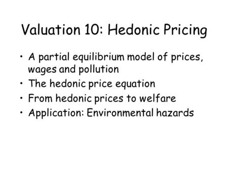 Valuation 10: Hedonic Pricing A partial equilibrium model of prices, wages and pollution The hedonic price equation From hedonic prices to welfare Application: