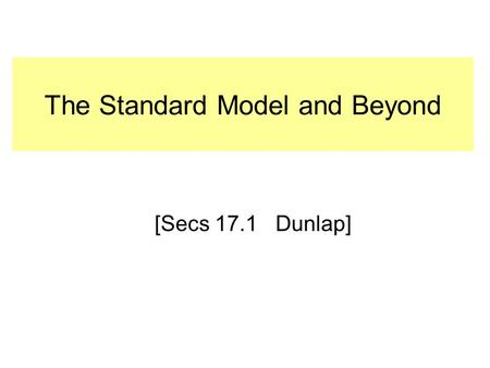The Standard Model and Beyond [Secs 17.1 Dunlap].