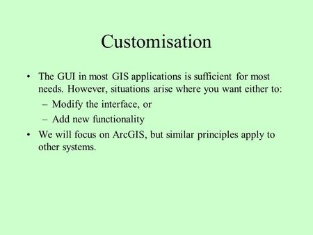 Customisation The GUI in most GIS applications is sufficient for most needs. However, situations arise where you want either to: –Modify the interface,