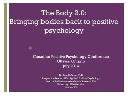 + The Body 2.0: Bringing bodies back to positive psychology Canadian Positive Psychology Conference Ottawa, Ontario July 2014 Dr. Kate Hefferon, PhD Programme.