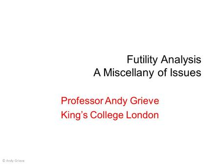 Futility Analysis A Miscellany of Issues Professor Andy Grieve King's College London © Andy Grieve.