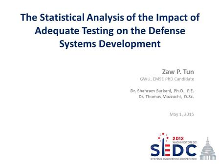 The Statistical Analysis of the Impact of Adequate Testing on the Defense Systems Development Zaw P. Tun GWU, EMSE PhD Candidate Dr. Shahram Sarkani, Ph.D.,
