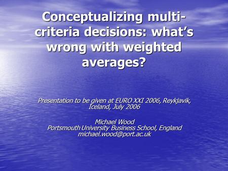 Conceptualizing multi- criteria decisions: what's wrong with weighted averages? Presentation to be given at EURO XXI 2006, Reykjavik, Iceland, July 2006.