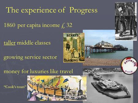 "The experience of Progress 1860per capita income £ 32 taller middle classes growing service sector money for luxuries like travel ""Cook's tours"""