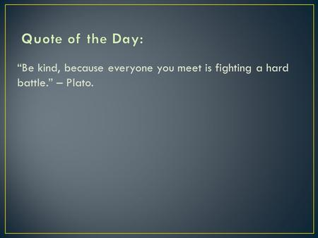 """Be kind, because everyone you meet is fighting a hard battle."" – Plato."