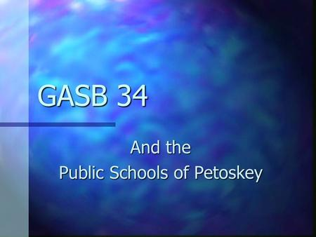 GASB 34 And the Public Schools of Petoskey GASB 34: Basic Financial Statements – and Management's Discussion and Analysis – for State and Local Governments.