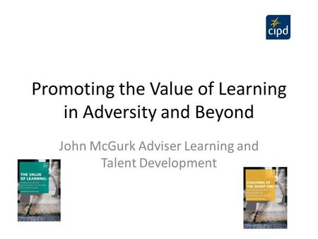 Promoting the Value of Learning in Adversity and Beyond John McGurk Adviser Learning and Talent Development.