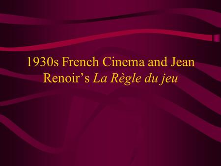 1930s French Cinema and Jean Renoir's La Règle du jeu.