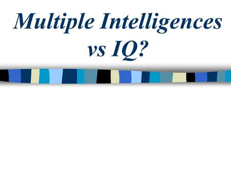 Multiple Intelligences vs IQ?. IQ Tests The IQ test was developed about a century ago as a way to determine who would have trouble in school. The test.