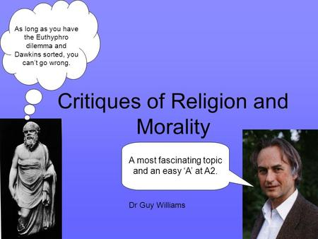Critiques of Religion and Morality A most fascinating topic and an easy 'A' at A2. As long as you have the Euthyphro dilemma and Dawkins sorted, you can't.