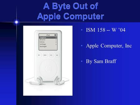 A Byte Out of Apple Computer ISM 158 -- W '04 Apple Computer, Inc By Sam Braff.