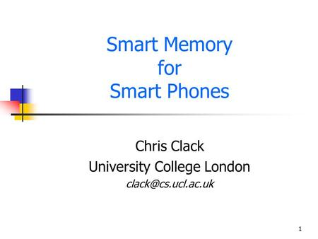 1 Smart Memory for Smart Phones Chris Clack University College London