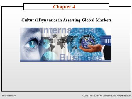 Cultural Dynamics in Assessing Global Markets Chapter 4 McGraw-Hill/Irwin© 2005 The McGraw-Hill Companies, Inc. All rights reserved.