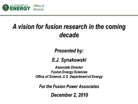 A vision for fusion research in the coming decade Presented by: E.J. Synakowski Associate Director Fusion Energy Sciences Office of Science, U.S. Department.