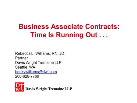 Business Associate Contracts: Time Is Running Out... Rebecca L. Williams, RN, JD Partner Davis Wright Tremaine LLP Seattle, WA 206-628-7769.