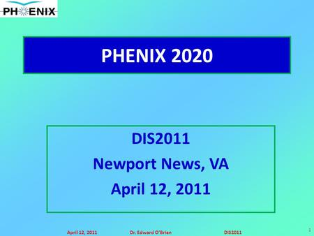 April 12, 2011Dr. Edward O'BrienDIS2011 1 PHENIX 2020 DIS2011 Newport News, VA April 12, 2011.