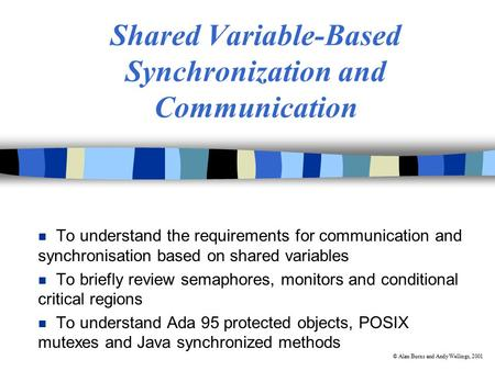 © Alan Burns and Andy Wellings, 2001 Shared Variable-Based Synchronization and <strong>Communication</strong> n To understand the requirements for <strong>communication</strong> and synchronisation.