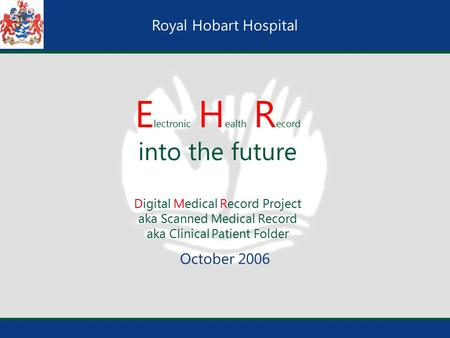 Royal Hobart Hospital E lectronic H ealth R ecord into the future Digital Medical Record Project aka Scanned Medical Record aka Clinical Patient Folder.