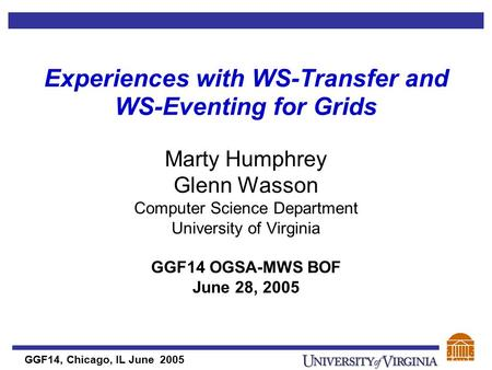 GGF14, Chicago, IL June 2005 Experiences with WS-Transfer and WS-Eventing for Grids Marty Humphrey Glenn Wasson Computer Science Department University.