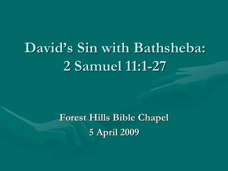 David's Sin with Bathsheba: 2 Samuel 11:1-27 Forest Hills Bible Chapel 5 April 2009.