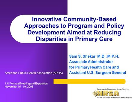Innovative Community-Based Approaches to Program and Policy Development Aimed at Reducing Disparities in Primary Care Sam S. Shekar, M.D., M.P.H. Associate.