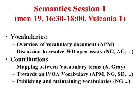 Semantics Session 1 (mon 19, 16:30-18:00, Vulcania 1) Vocabularies: –Overview of vocabulary document (APM) –Discussion to resolve WD open issues (NG, AG,...)