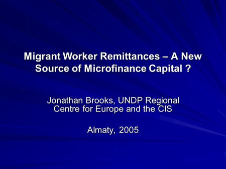 Migrant Worker Remittances – A New Source of Microfinance Capital ? Jonathan Brooks, UNDP Regional Centre for Europe and the CIS Almaty, 2005.